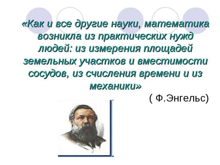 «Как и все другие науки, математика возникла из практических нужд людей: из и...