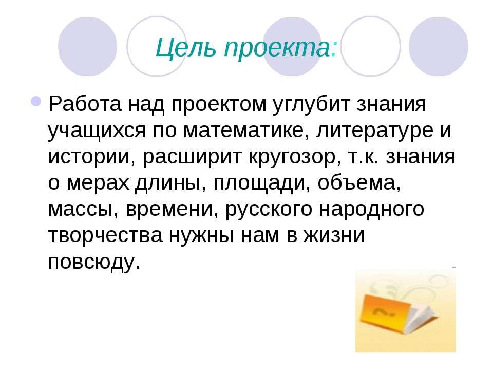 Цель проекта: Работа над проектом углубит знания учащихся по математике, лите...