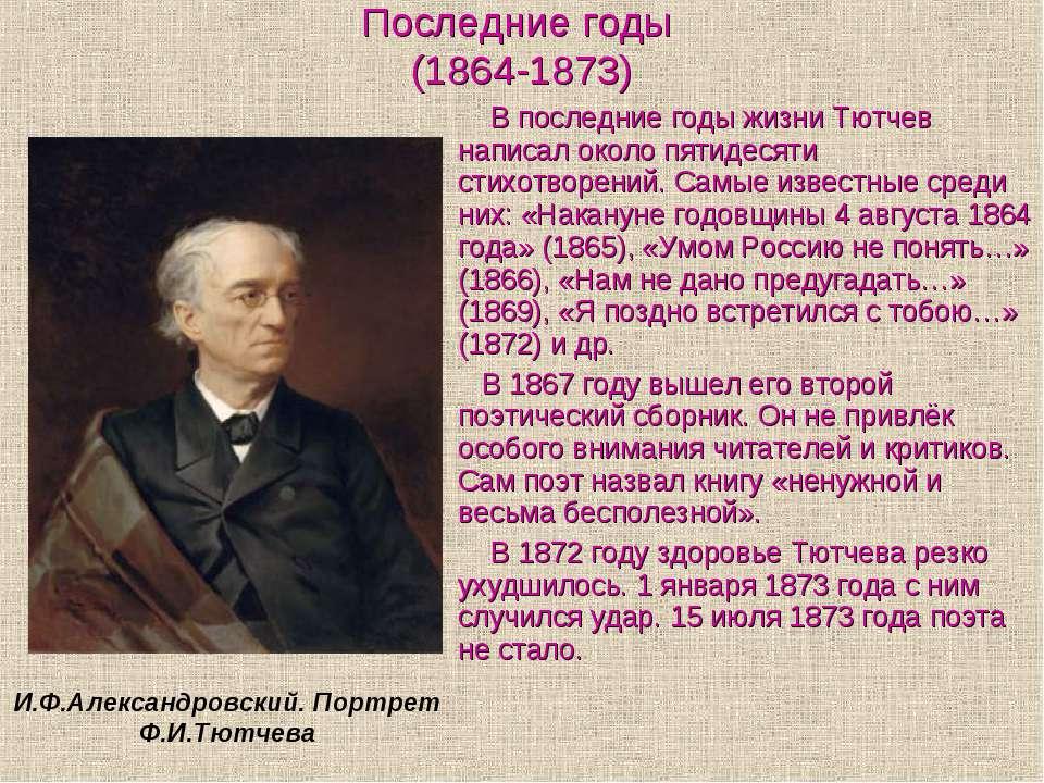 Последние годы (1864-1873) В последние годы жизни Тютчев написал около пятиде...