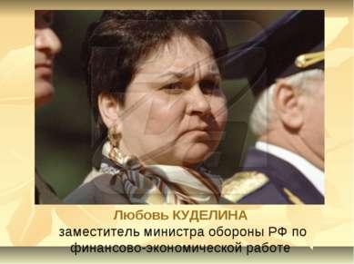 Любовь КУДЕЛИНА заместитель министра обороны РФ по финансово-экономической ра...