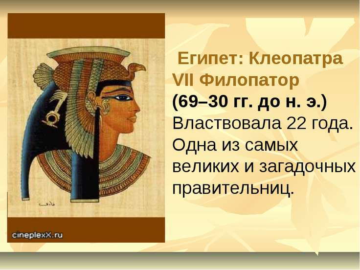 Египет: Клеопатра VII Филопатор (69–30 гг. до н. э.) Властвовала 22 года. Одн...