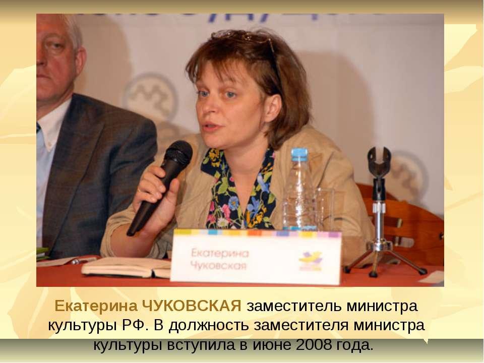 Екатерина ЧУКОВСКАЯ заместитель министра культуры РФ. В должность заместителя...
