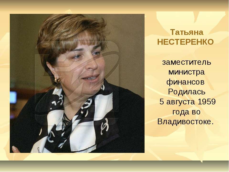 Татьяна НЕСТЕРЕНКО заместитель министра финансов Родилась 5 августа 1959 года...