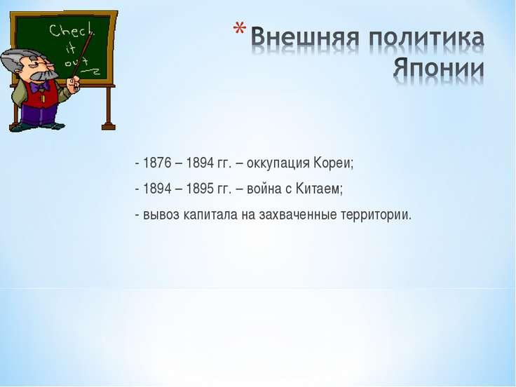 - 1876 – 1894 гг. – оккупация Кореи; - 1894 – 1895 гг. – война с Китаем; - вы...