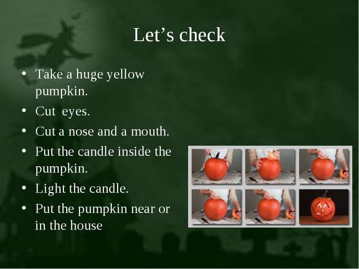Let's check Take a huge yellow pumpkin. Cut eyes. Cut a nose and a mouth. Put...