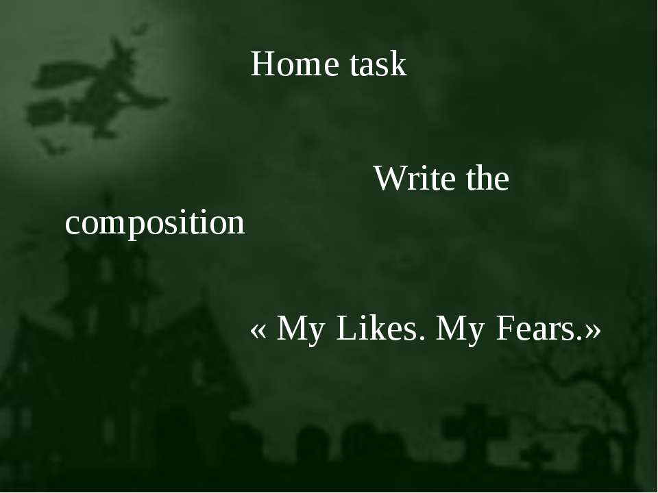 Home task Write the composition « My Likes. My Fears.»