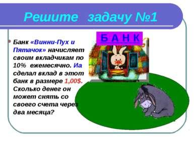 Решите задачу №1 Б А Н К Банк «Винни-Пух и Пятачок» начисляет своим вкладчика...