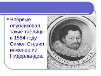 Впервые опубликовал такие таблицы в 1584 году Симон Стевин - инженер из Нидер...