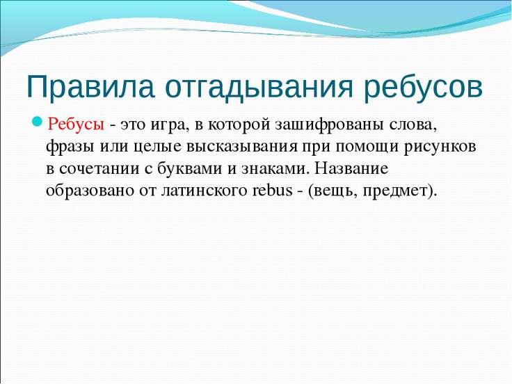 Правила отгадывания ребусов Ребусы - это игра, в которой зашифрованы слова, ф...