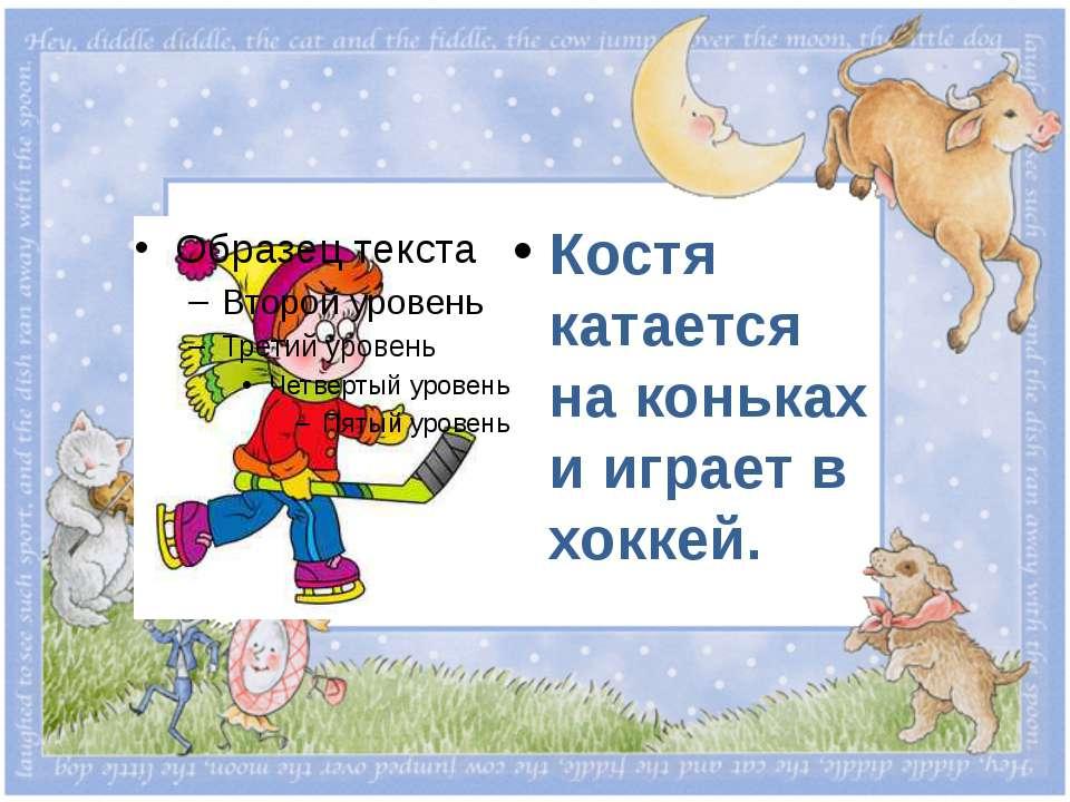 Костя катается на коньках и играет в хоккей.