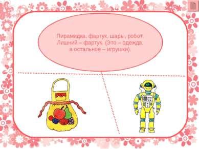 Пирамидка, фартук, шары, робот. Лишний – фартук. (Это – одежда, а остальное –...