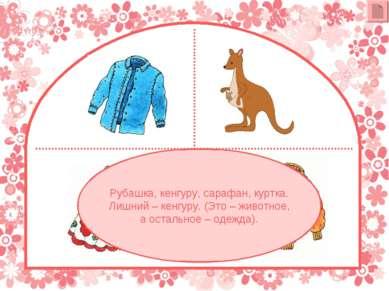Рубашка, кенгуру, сарафан, куртка. Лишний – кенгуру. (Это – животное, а остал...