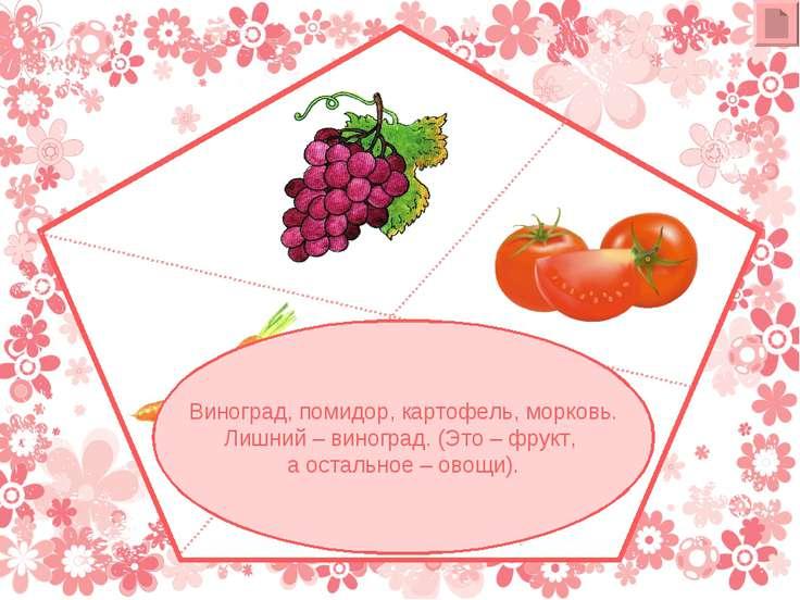 Виноград, помидор, картофель, морковь. Лишний – виноград. (Это – фрукт, а ост...