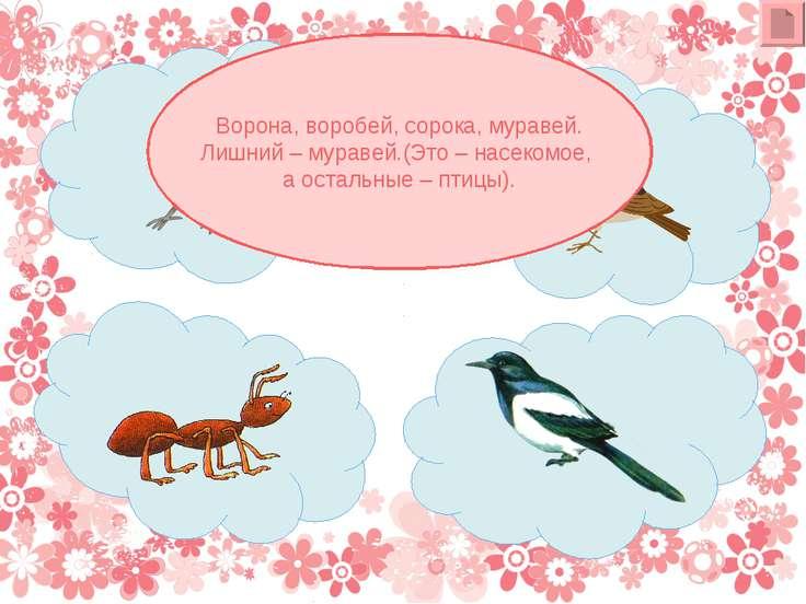 Ворона, воробей, сорока, муравей. Лишний – муравей.(Это – насекомое, а осталь...