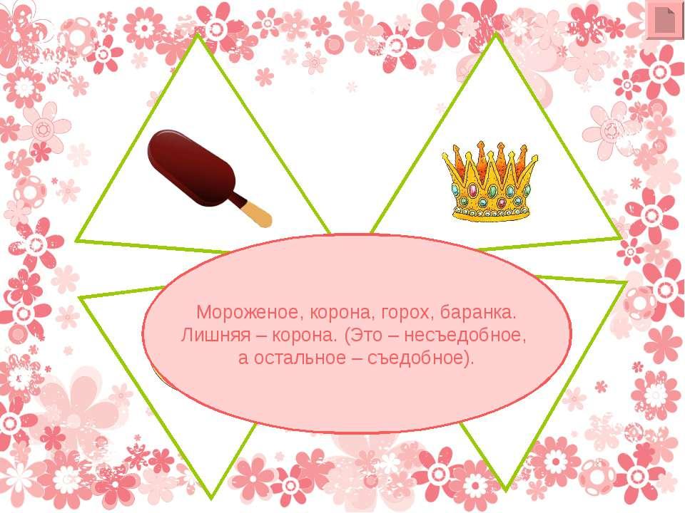 Мороженое, корона, горох, баранка. Лишняя – корона. (Это – несъедобное, а ост...