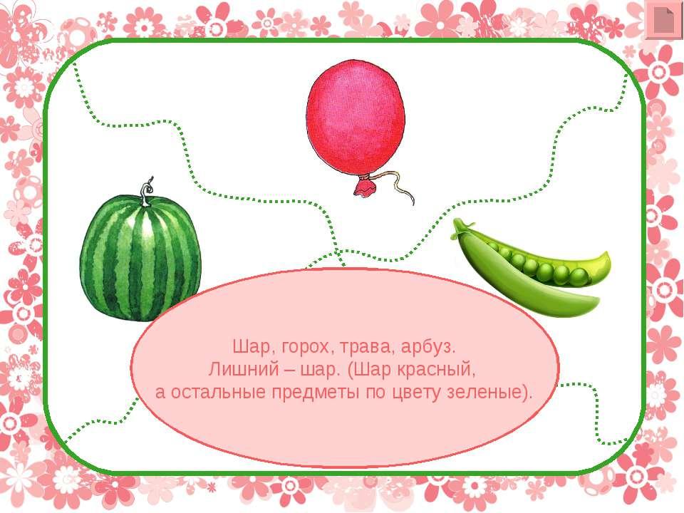 Шар, горох, трава, арбуз. Лишний – шар. (Шар красный, а остальные предметы по...