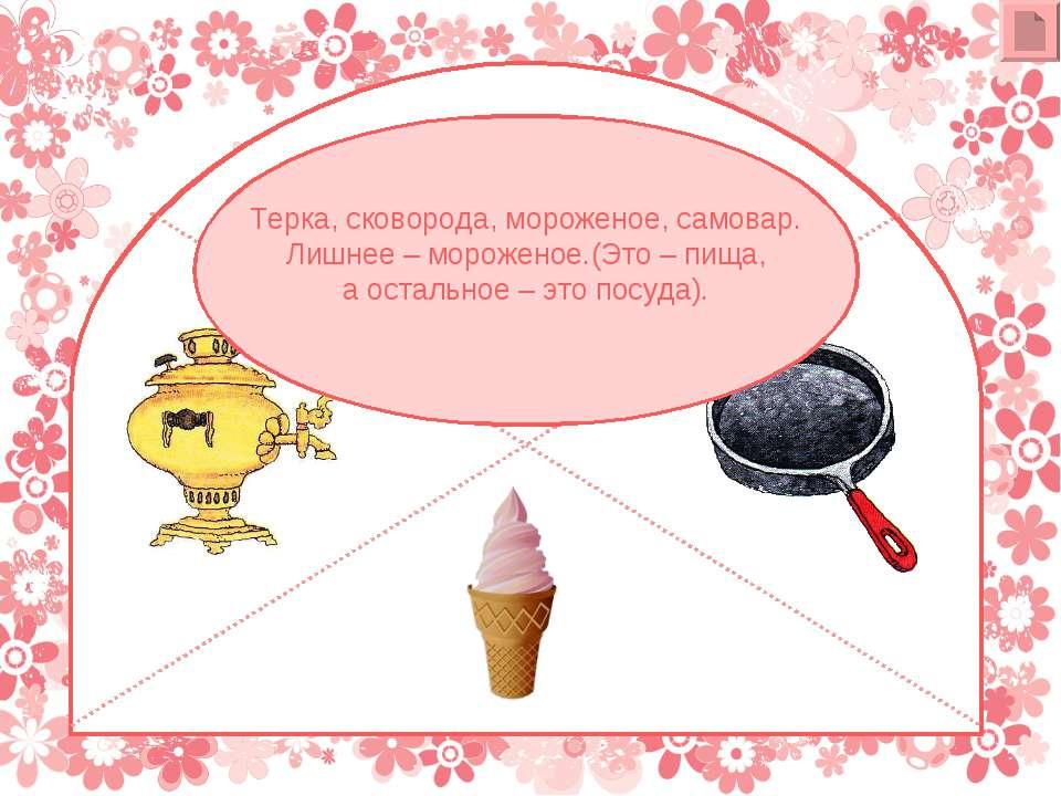 Терка, сковорода, мороженое, самовар. Лишнее – мороженое.(Это – пища, а остал...