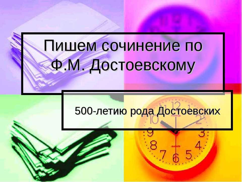 Пишем сочинение по Ф.М. Достоевскому 500-летию рода Достоевских