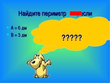 Найдите периметр , если А = 6 дм В = 3 дм 6 + 6 + 3 + 3 = 18 (дм) ?????