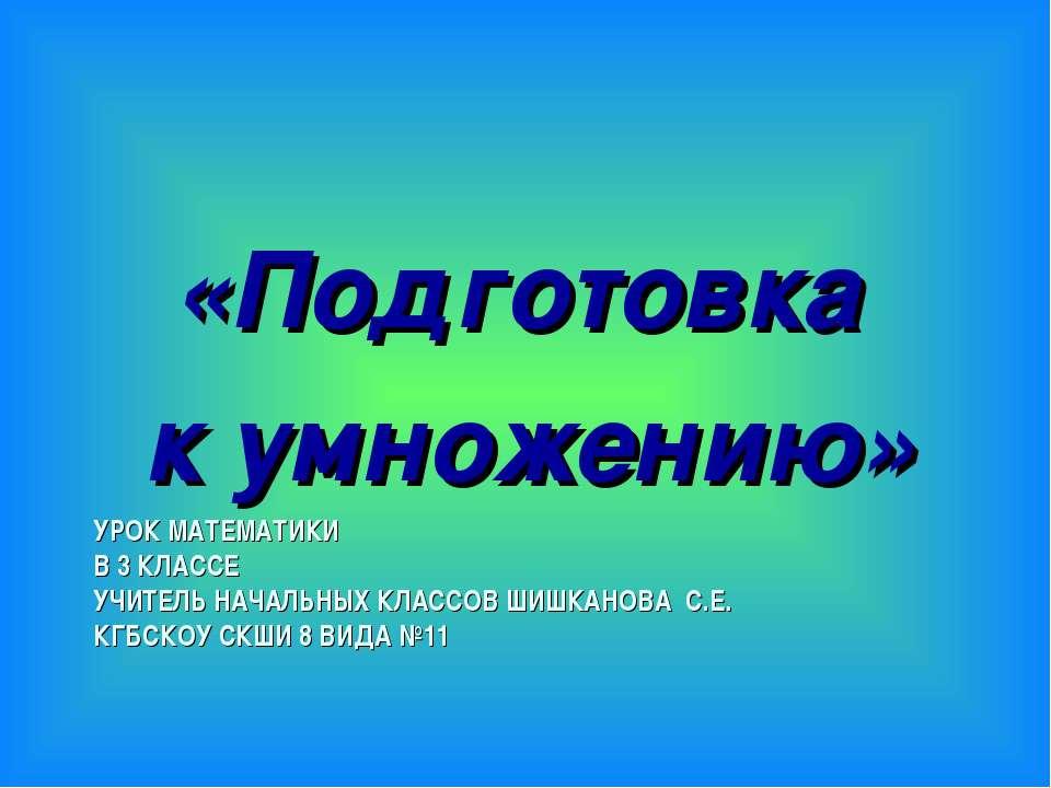 УРОК МАТЕМАТИКИ В 3 КЛАССЕ УЧИТЕЛЬ НАЧАЛЬНЫХ КЛАССОВ ШИШКАНОВА С.Е. КГБСКОУ С...