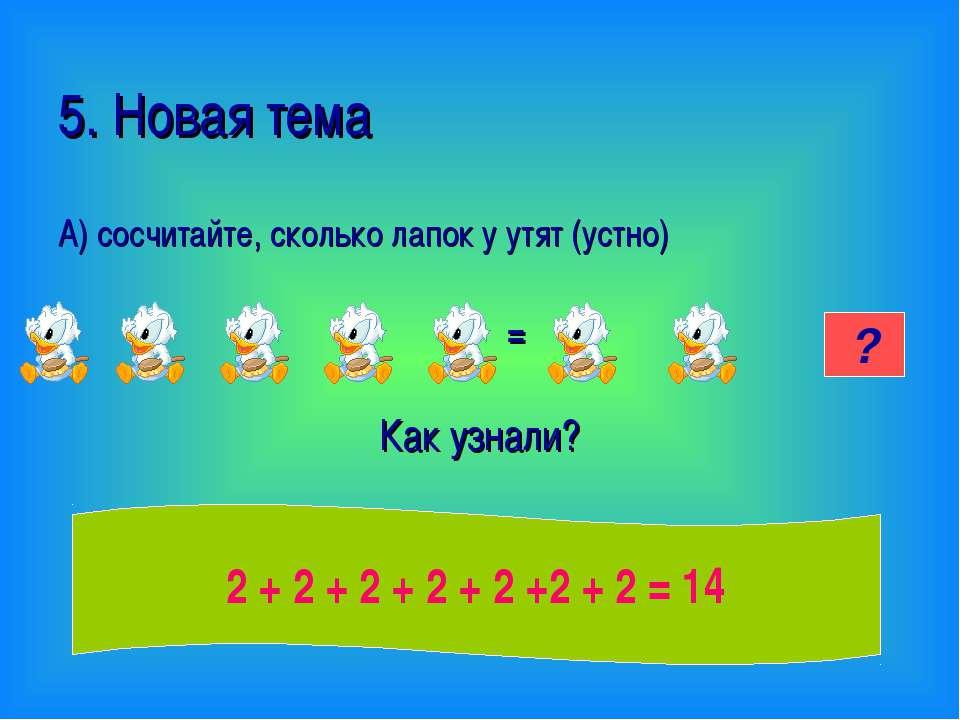 5. Новая тема А) сосчитайте, сколько лапок у утят (устно) = Как узнали? 14 ? ...