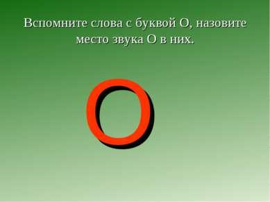 Вспомните слова с буквой О, назовите место звука О в них. О