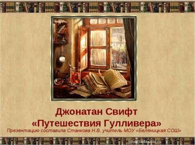 Джонатан Свифт «Путешествия Гулливера» Презентацию составила Станкова Н.В. уч...