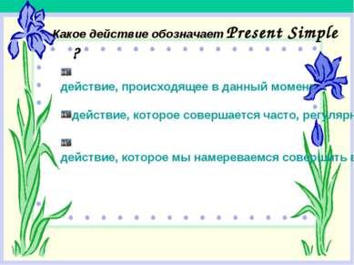 Какое действие обозначает Present Simple ? действие, происходящее в данный мо...
