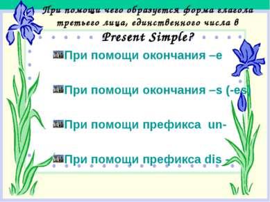 При помощи чего образуется форма глагола третьего лица, единственного числа в...