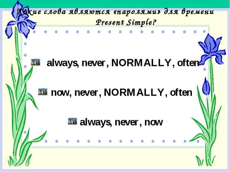 Какие слова являются «паролями» для времени Present Simple? always, never, NO...