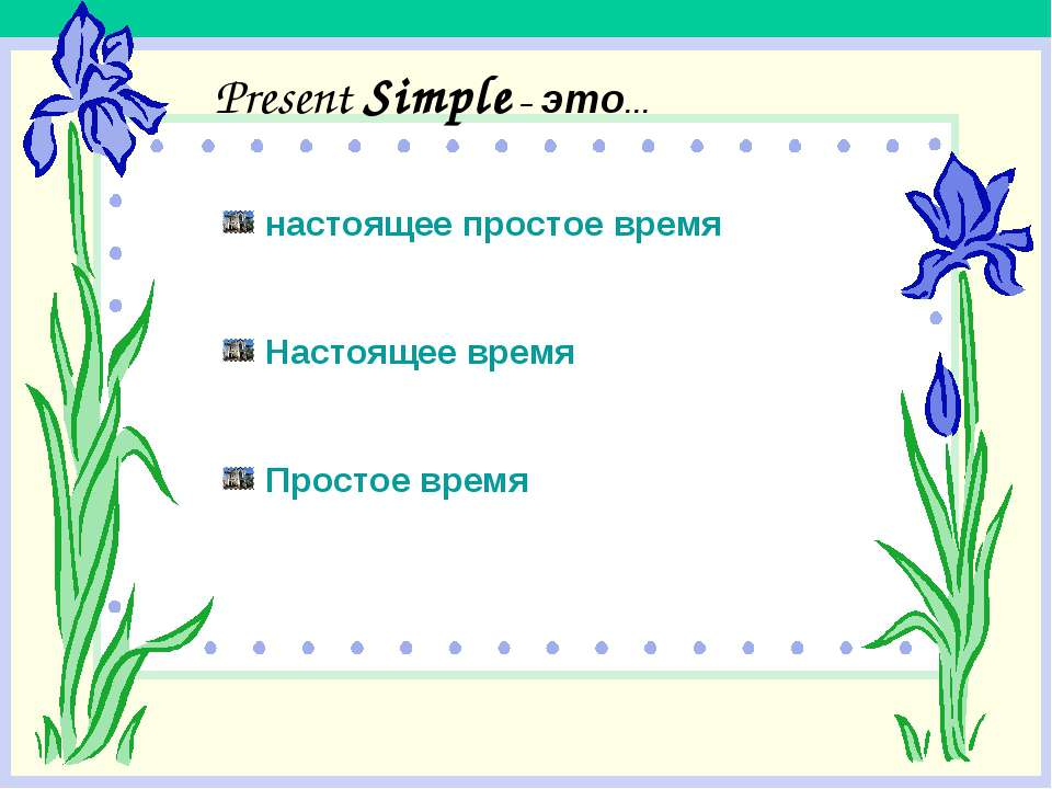 Present Simple – это… настоящее простое время Настоящее время Простое время