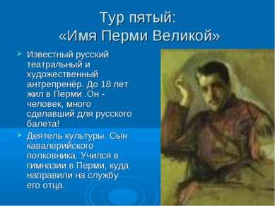 Тур пятый: «Имя Перми Великой» Известный русский театральный и художественный...