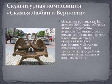 Открытие состоялось 15 августа 2009 года. «Скамья любви и верности» недаром п...