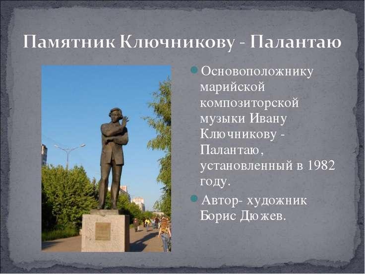 Основоположнику марийской композиторской музыки Ивану Ключникову - Палантаю, ...