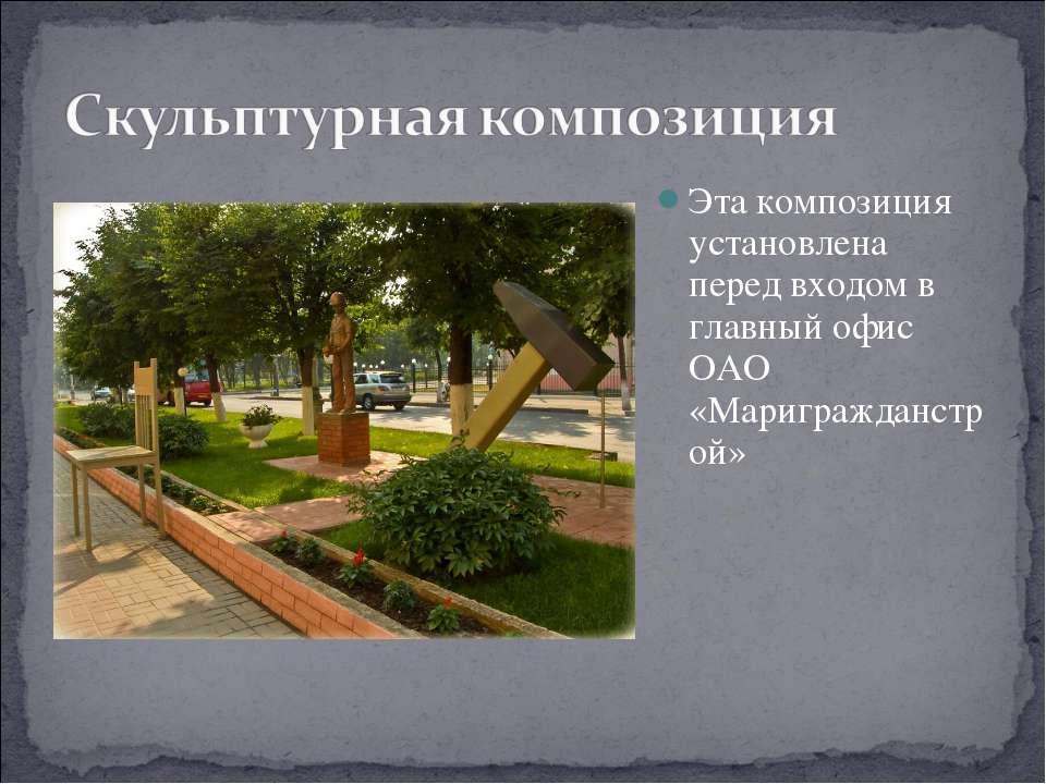 Эта композиция установлена перед входом в главный офис ОАО «Маригражданстрой»