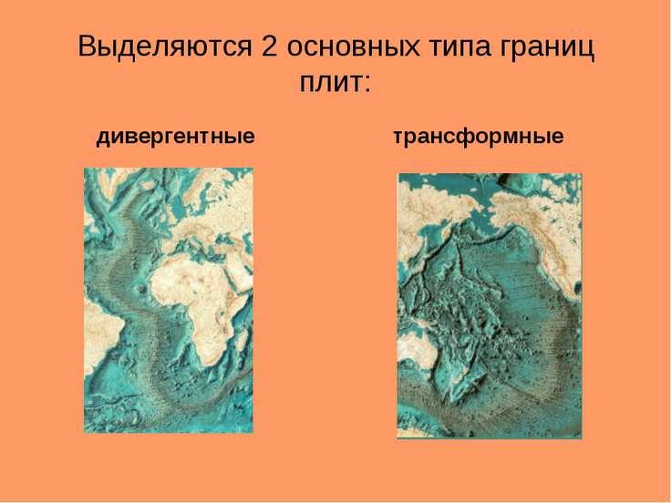 Выделяются 2 основных типа границ плит: дивергентные трансформные
