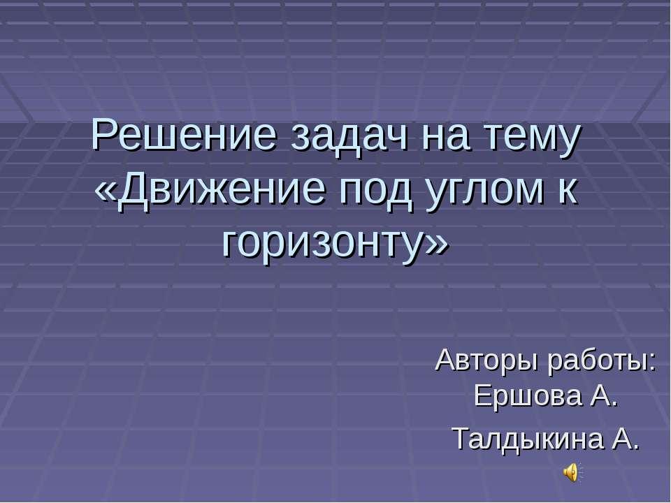 Решение задач на тему «Движение под углом к горизонту» Авторы работы: Ершова ...