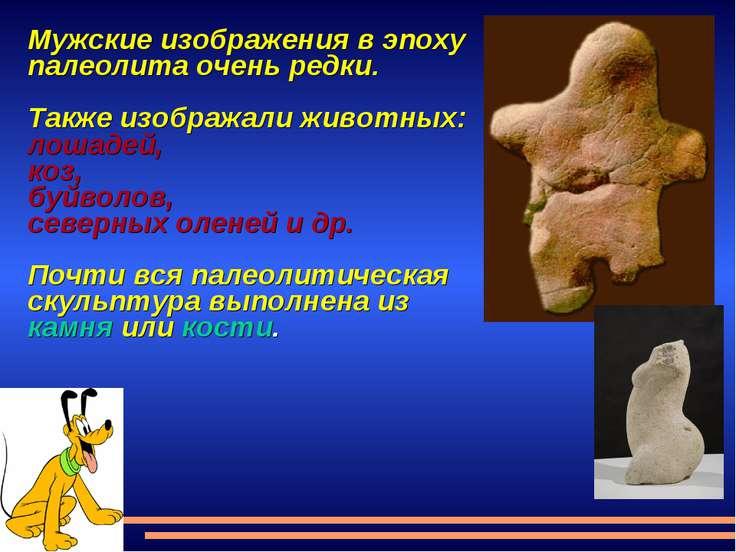 Мужские изображения в эпоху палеолита очень редки. Также изображали животных:...