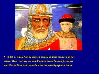 В 879 г. князь Рюрик умер, и новым князем стал его родст- венник Олег, потому...