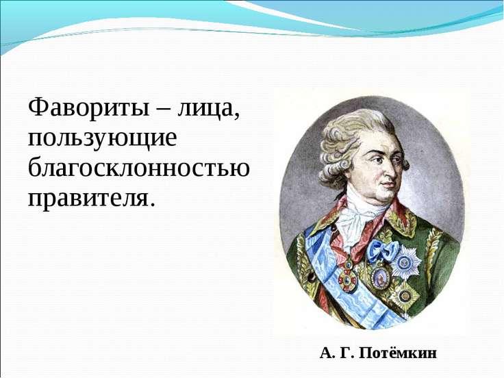 Фавориты – лица, пользующие благосклонностью правителя. А. Г. Потёмкин