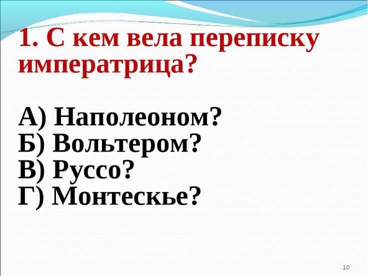 1. С кем вела переписку императрица? А) Наполеоном? Б) Вольтером? В) Руссо? Г...