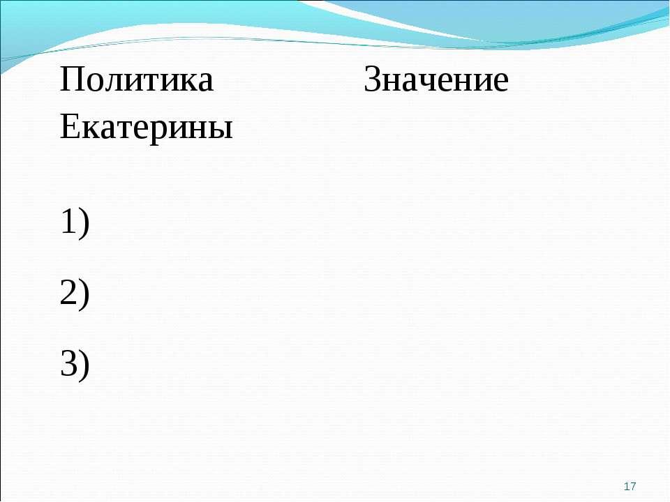 * Политика Екатерины Значение 1) 2) 3)