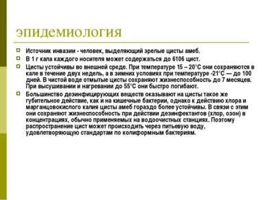 эпидемиология Источник инвазии - человек, выделяющий зрелые цисты амеб. В 1 г...