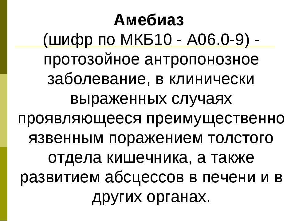 Амебиаз (шифр по МКБ10 - A06.0-9) - протозойное антропонозное заболевание, в ...