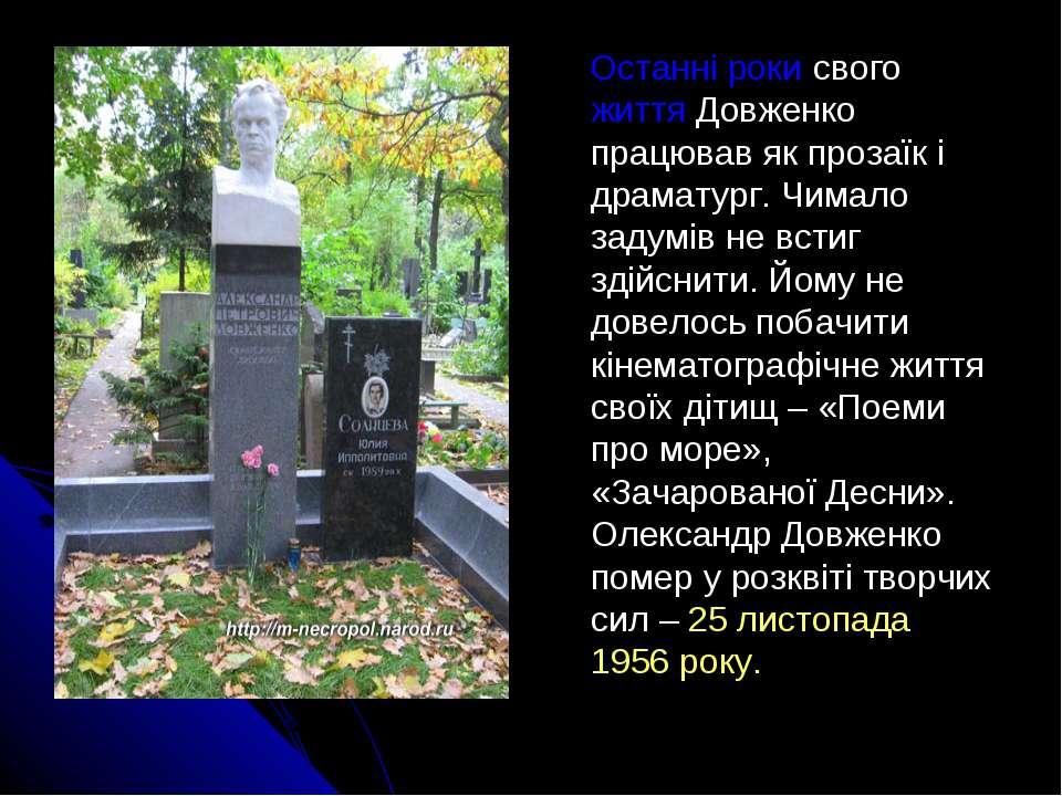 Останні роки свого життя Довженко працював як прозаїк і драматург. Чимало зад...