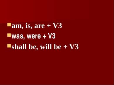 am, is, are + V3 was, were + V3 shall be, will be + V3