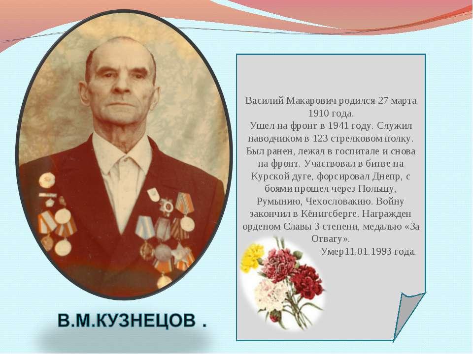 Василий Макарович родился 27 марта 1910 года. Ушел на фронт в 1941 году. Служ...