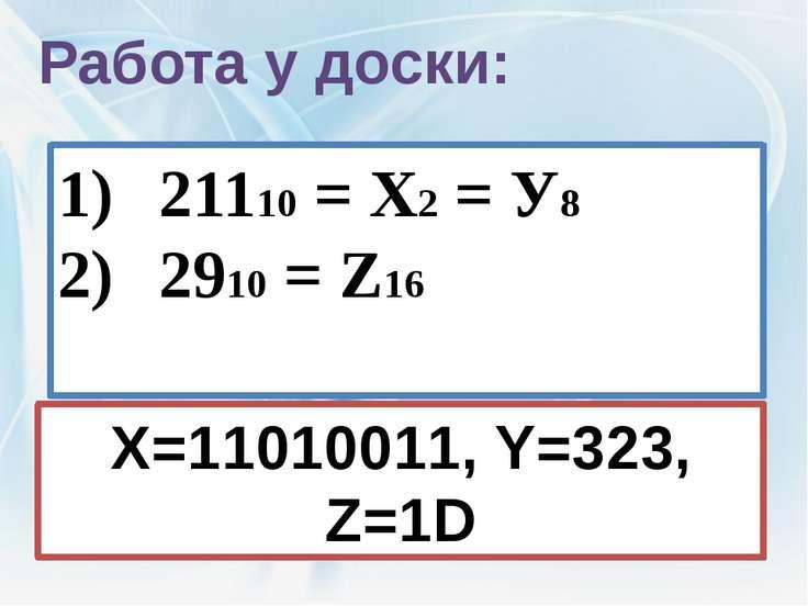 Работа у доски: 21110 = Х2 = У8 2910 = Z16 X=11010011, Y=323, Z=1D