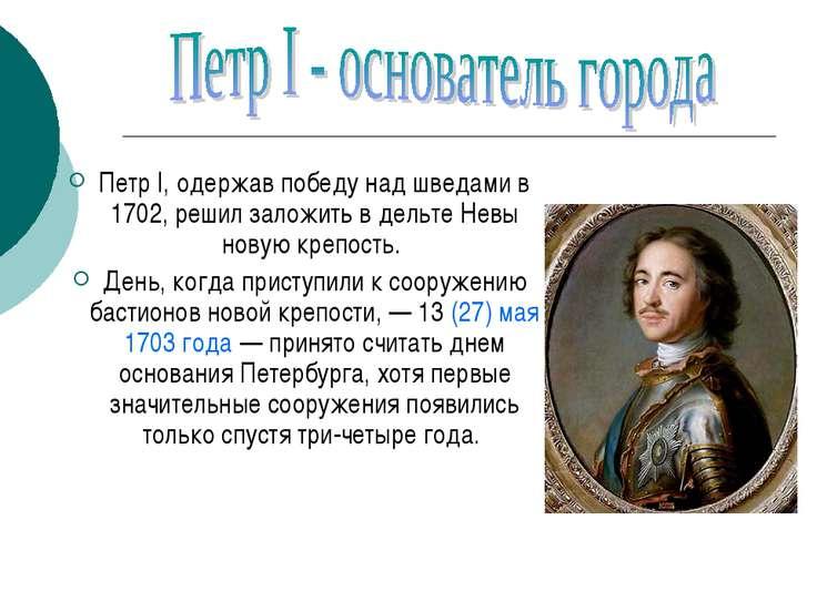 Петр I, одержав победу над шведами в 1702, решил заложить в дельте Невы новую...