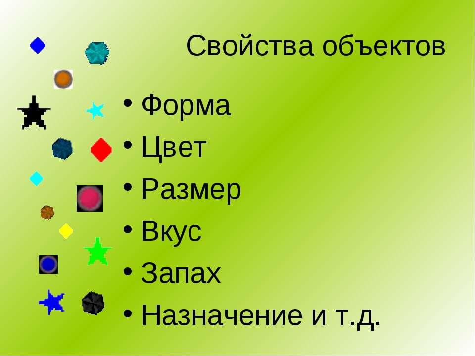 Свойства объектов Форма Цвет Размер Вкус Запах Назначение и т.д.